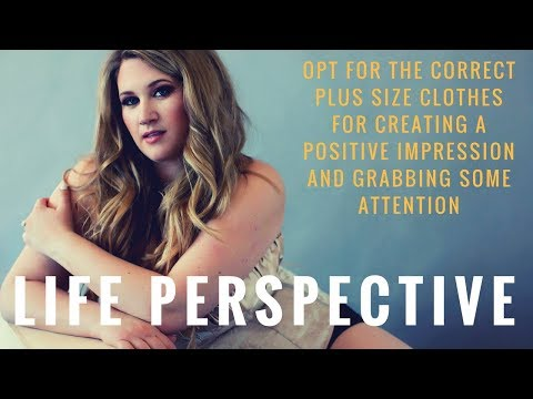 Life Perspective | OPT FOR THE CORRECT PLUS SIZE CLOTHES FOR CREATING A POSITIVE IMPRESSION&GRABBING