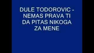 Dule Todorovic - nemas prava ti da pitas nikoga za mene.wmv