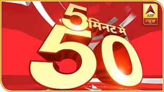 Watch 50 Main Headlines Of The Day In 5 Minutes | ABP News