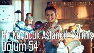 İstanbullu Gelin 54. Bölüm - Ayşegül Atik - Bir Küçücük Aslancık Varmış