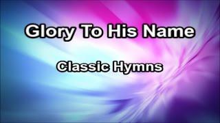 Glory To His Name - Classic Hymns  (Lyrics)