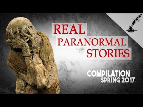 Real Paranormal Stories Compilation Spring 2017