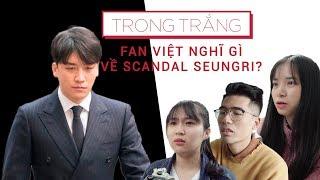 FAN KPOP VIỆT NAM NGHĨ GÌ VỀ SCANDAL CỦA SEUNGRI - BIGBANG?