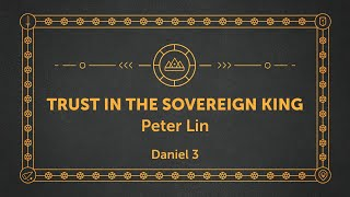 Trust In The Soveŗeign King | Daniel 3 | Peter Lin | Online Service