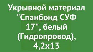 Укрывной материал Спанбонд СУФ 17, белый (Гидропровод), 4,2х13 обзор ХЛ003178