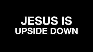 JESUS IS: UPSIDE DOWN- 7/18-11AM