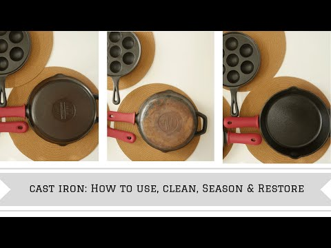 How to Use Cast Iron: Cooking, Cleaning, Seasoning and Restoring
