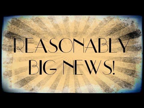 REASONABLY BIG NEWS!!!