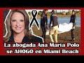 ➕¡ HACE POCAS HORAS ! Descansa en paz La abogada Ana María Polo se AH0G0 en Miami Beach hoy 2020