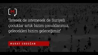 """Murat Erdoğan:  """"İstesek de istemesek de Suriyeli çocuklar artık bizim çocuklarımız, gelecekleri..."""""""