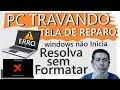 PC travando, Windows não Inicia,Tela de Reparo, Resolva sem formatar
