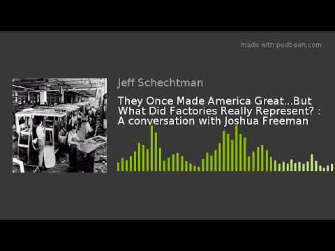 They Once Made America Great...But What Did Factories Really Represent? : A conversation with Joshua