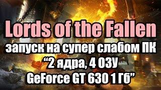 Тест Lords of the Fallen запуск запуск на супер слабом ПК (2 ядра, 4 ОЗУ, GeForce GT 630 1 Гб)