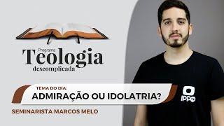 Admiração ou Idolatria? | Teologia Descomplicada | Sem. Marcos Melo | IPP TV