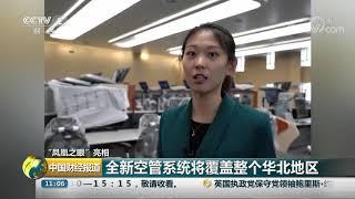 """[中国财经报道]""""凤凰之眼""""亮相 全新空管系统将覆盖整个华北地区  CCTV财经"""