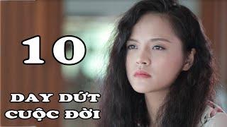 Day Dứt Cuộc Đời - Tập 10   Phim Tình Cảm Việt Nam Mới Hay Nhất 2018