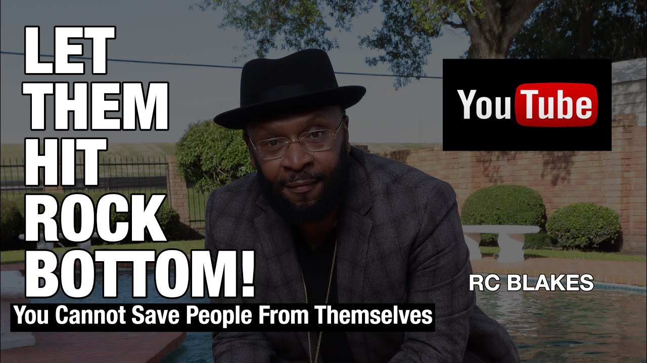 LET THEM HIT ROCK BOTTOM! The best thing for some people is to be released  without guilt! RC BLAKES