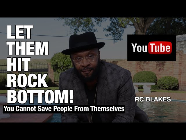 LET THEM HIT ROCK BOTTOM! The best thing for some people is