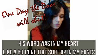 His Word Was In My Heart Like a Burning Fire Shut Up in my Bones