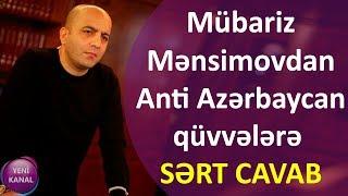 Mübariz Mənsimovdan Anti Azərbaycan qüvvələrə SƏRT CAVAB