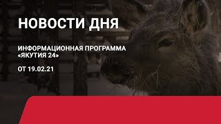 Новости дня. 19 февраля 2021 года. Информационная программа «Якутия 24»