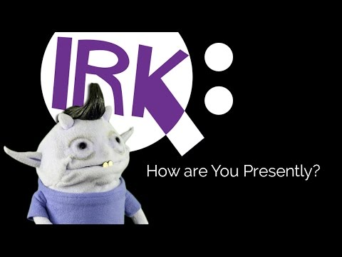 Ask Irk: How are You Presently?