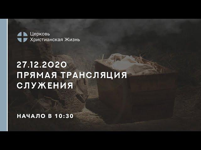 27.12.2020  🔴 Прямая трансляция служения Церкви «ХРИСТИАНСКАЯ ЖИЗНЬ»