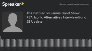 #37: Iconic Alternatives Interview/Bond 25 Update