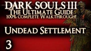 DARK SOULS 3 : THE ULTIMATE GUIDE 100% WALKTHROUGH - PART 3 - UNDEAD SETTLEMENT + GREATWOOD