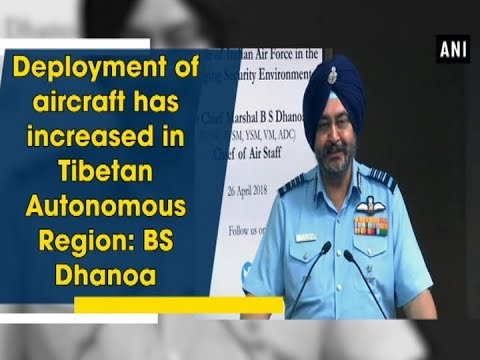 Deployment of aircraft has increased in Tibetan Autonomous Region: BS Dhanoa - ANI News