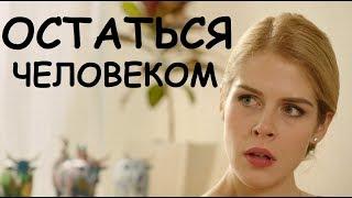 ОСТАТЬСЯ ЧЕЛОВЕКОМ, русские мелодрамы, фильмы новинки, сериалы 2019