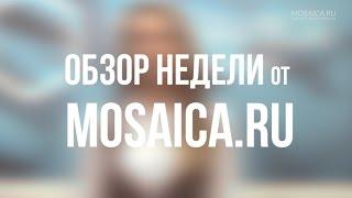 Неформальный обзор новостей за неделю от Mosaica.ru (24.03.2017)