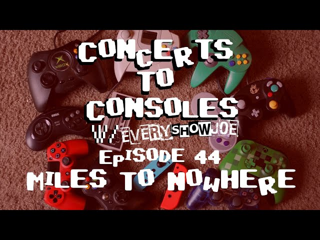 Concerts To Consoles: Episode 44 - Miles To Nowhere