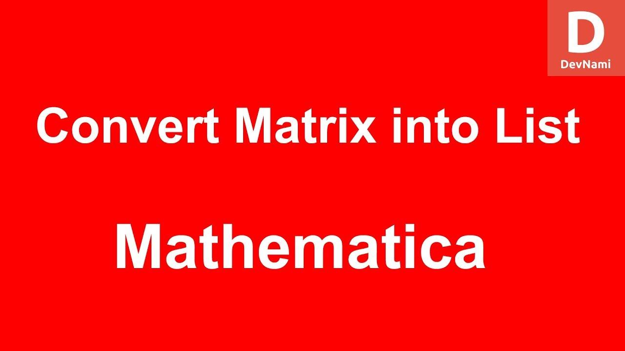 Mathematica Convert Matrix into List