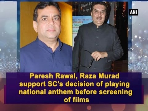 Paresh Rawal, Raza Murad support SC's decision of playing national anthem before screening of films
