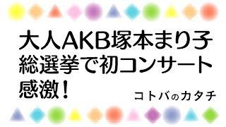 大人AKB塚本まり子。総選挙でのコンサートデビューの感想。まゆゆ応援