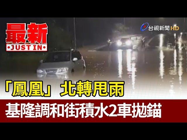 「鳳凰」北轉甩雨  基隆調和街積水2車拋錨【最新快訊】