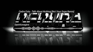 Cadre Cola -Talk About Nothing [Not Your Dope Remix]