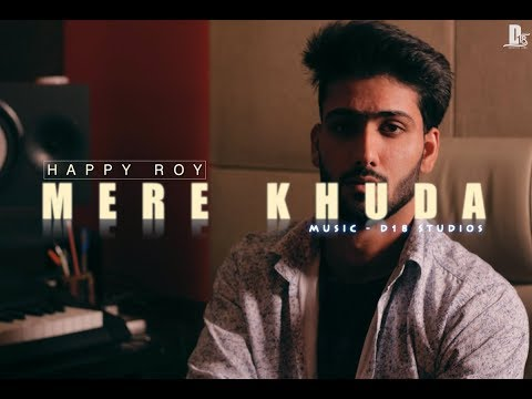 MERE KHUDA - Happy Roy (Prod. by D18) | New Hindi Love Songs 2017