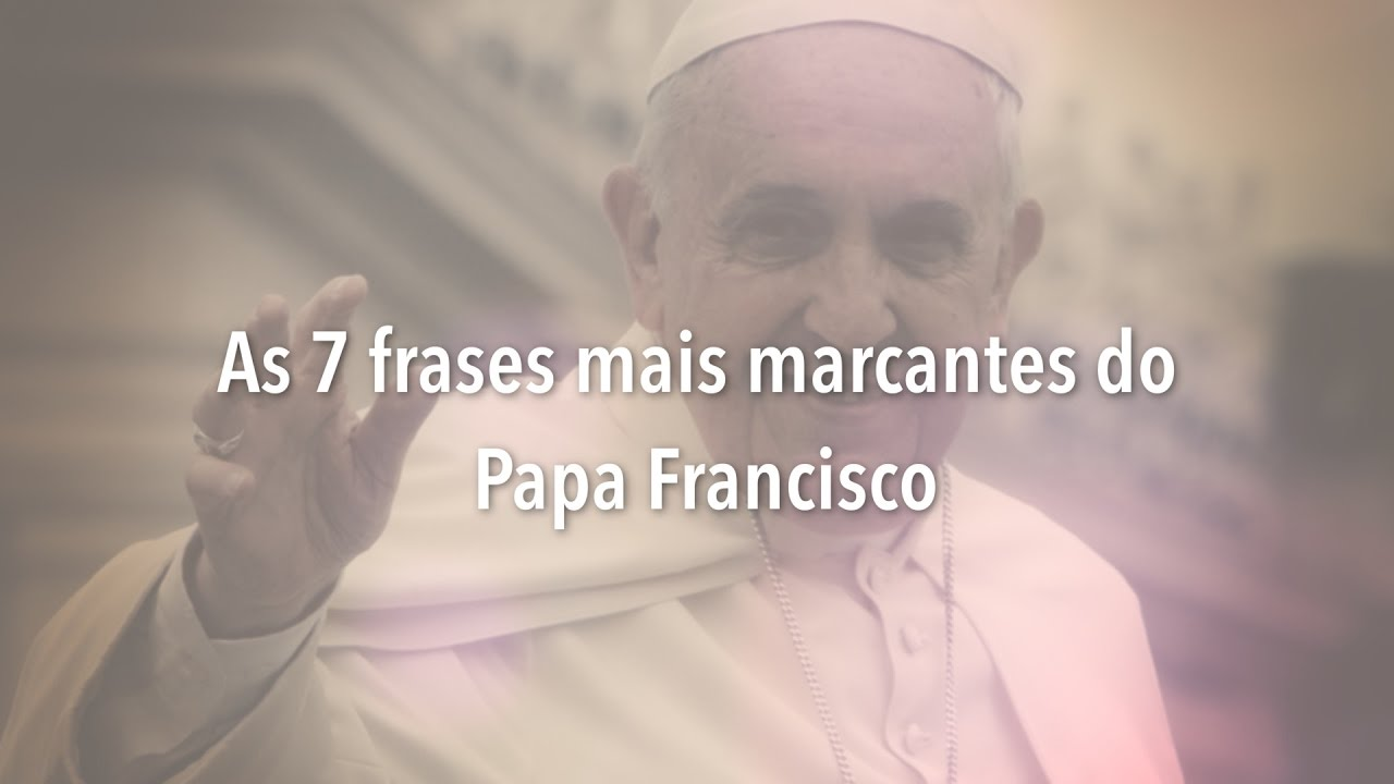 As 7 Frases Mais Marcantes Do Papa Francisco Youtube