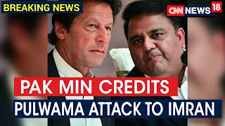 Pak Minister Fawad Chaudhary Credits PM Imran Khan With Pulwama Attack | CNN News18