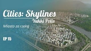 Cities: Skylines na modach - YukkiPolis :: Ep. 15 :: Miasto za rzeką