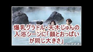 爆乳グラドル・天木じゅんの入浴シーンに「顔とおっぱいが同じ大きさ」
