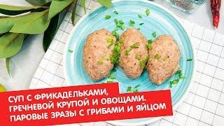 Суп с фрикадельками гречневой крупой и овощами Паровые зразы с грибами и яйцом Братья по сахару