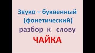 Звуко – буквенный (фонетический) разбор  к   слову ЧАЙКА