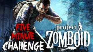 THE FIVE MINUTE CHALLENGE - Project Zomboid