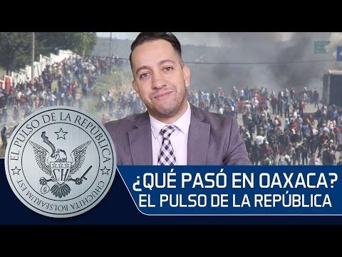 ¿QUÉ PASÓ EN OAXACA? - EL PULSO DE LA REPÚBLICA