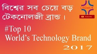 Top 10 World's Technology Brands 2017 || Pithibir Sob Theke Boro Brand Gulo By Mr MONIR