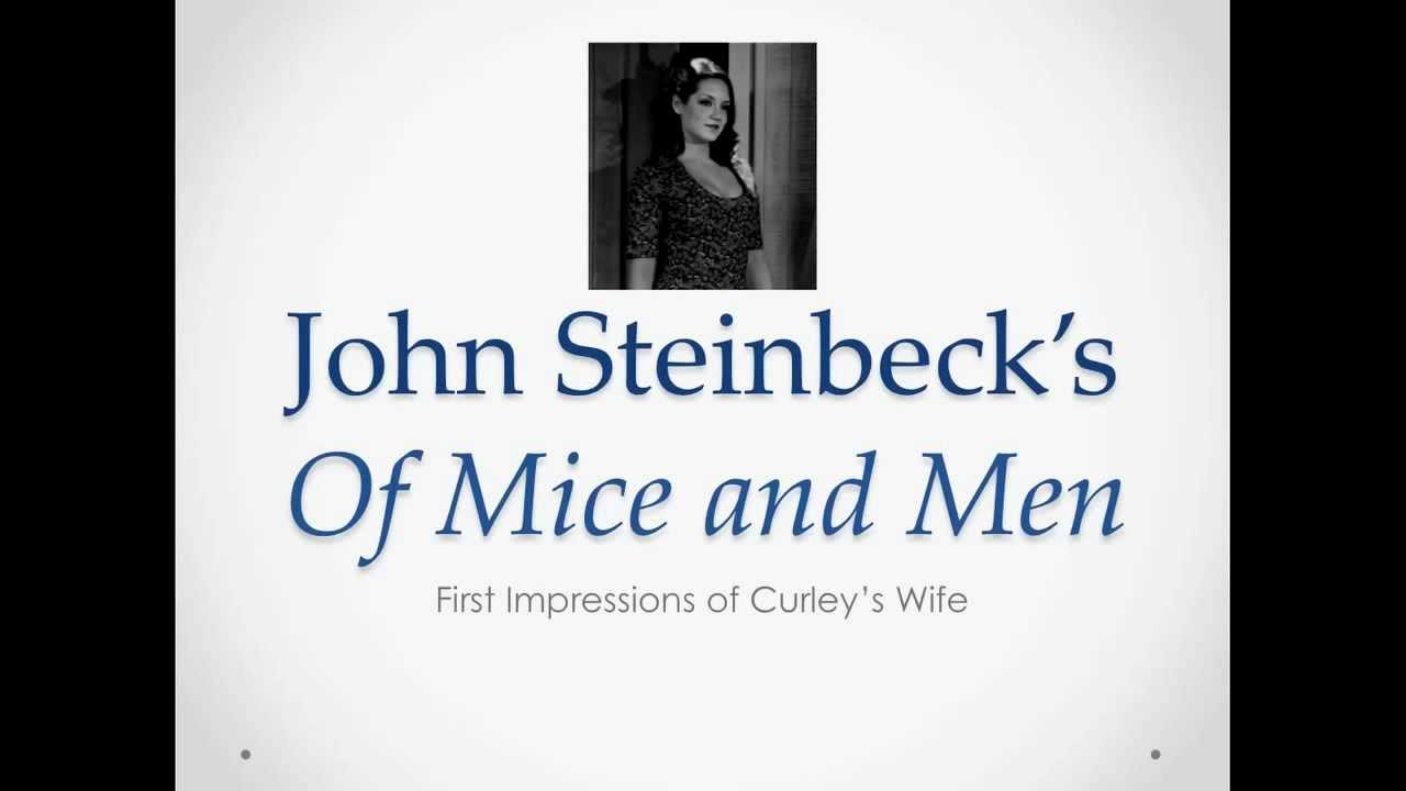 first impression of curleys wife in mice and men Curley's wife is a complicated, main character in steinbeck's novel of mice and men she is first introduced in chapter two and ultimately causes the end of the whole novel, her naivity and flirtatiousness lead to her inexorable death at the hands of lennie, bewildered and scared by her.