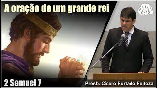 2 Samuel 7 - A oração de um grande rei - Presb. Cícero Furtado Feitoza